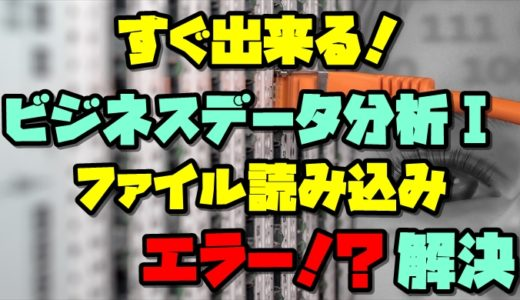 【東京通信大学】ビジネスデータ分析Ⅰ:5分で解決!ファイルが読み込めないときの対処法